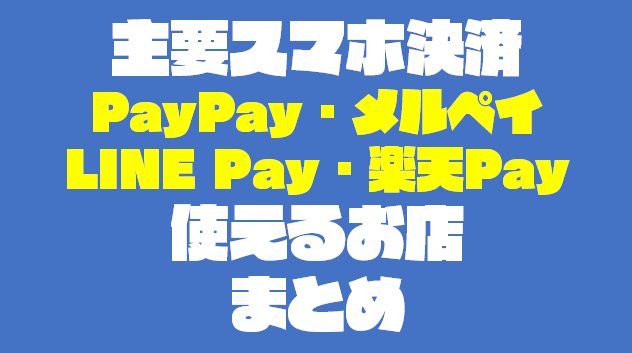 スマホ決済(PayPay・LINEペイ・楽天Pay)が使えるお店まとめ