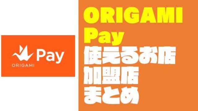 【まとめ】ORIGAMI Pay(オリガミペイ)の使えるお店・加盟店