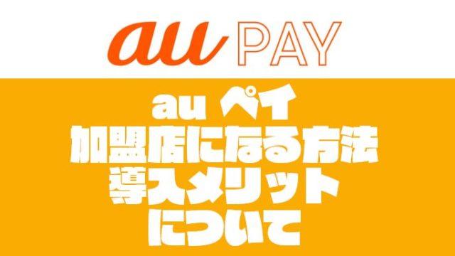 【auペイの加盟店になる方法】導入メリットと申し込み方法を紹介