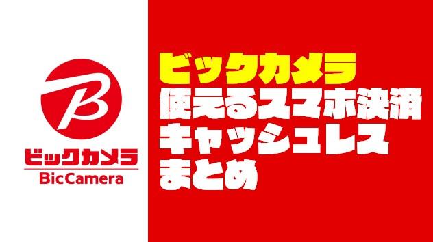 『ビックカメラ』で使えるスマホ決済・キャッシュレスまとめ【2019年4月更新】