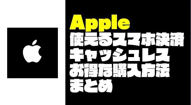『Apple』で使えるスマホ決済とお得な購入方法まとめ【2019年4月版】