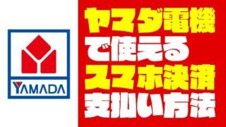 『ヤマダ電機』で使えるスマホ決済・キャッシュレスまとめ【2019年5月更新】
