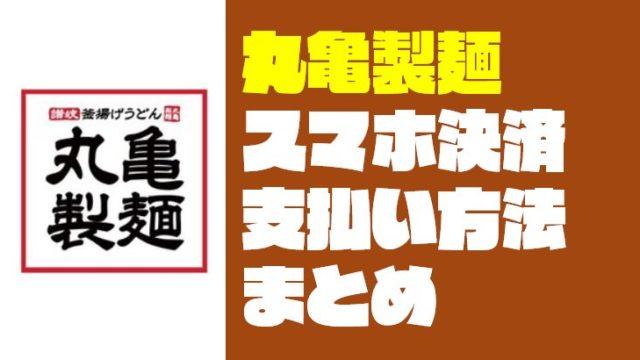 『丸亀製麺』で使えるスマホ決済と支払い方法まとめ【2019年5月更新】