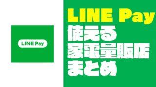 LINE Pay(ラインペイ)が使える『家電量販店・電気屋』をまとめてみた