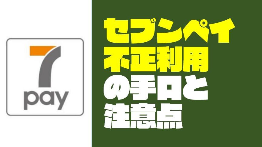 【7Pay】セブンペイの不正利用の手口とユーザーが注意すべきこと
