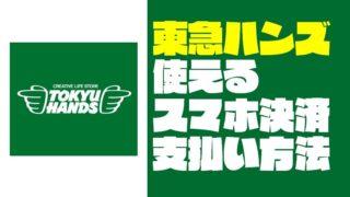 東急ハンズで使えるスマホ決済(PayPay等)・支払い方法まとめ【2019年9月版】