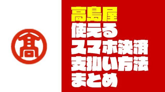 『高島屋|タカシマヤ』で使えるスマホ決済と支払い方法【キャッシュレス】