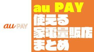 【QRコード決済】『au PAY』が使える家電量販店・電気屋まとめ