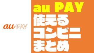 【2020年3月更新】『au Pay:auペイ』が使える『コンビニ』まとめ